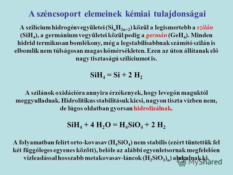 A szilícium hidrogénvegyületei (Si n H 2n+2 ) közül a legismertebb a szilán (SiH 4 ), a germánium vegyületei közül pedig a germán (GeH 4 ). Minden hidrid termikusan bomlékony, még a legstabilisabbnak számító szilán is elbomlik nem túlságosan magas hő