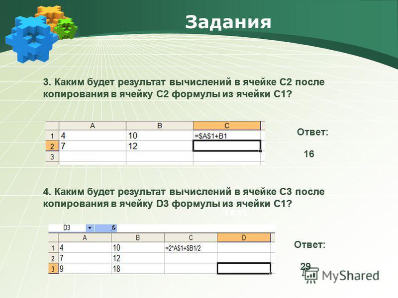 Задания Text 3. Каким будет результат вычислений в ячейке С2 после копирования в ячейку С2 формулы из ячейки С1? Ответ: 16 Ответ: 29 4. Каким будет результат вычислений в ячейке С3 после копирования в ячейку D3 формулы из ячейки С1? 3. Каким будет ре