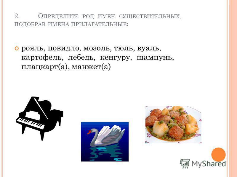 2. О ПРЕДЕЛИТЕ РОД ИМЕН СУЩЕСТВИТЕЛЬНЫХ, ПОДОБРАВ ИМЕНА ПРИЛАГАТЕЛЬНЫЕ : рояль, повидло, мозоль, тюль, вуаль, картофель, лебедь, кенгуру, шампунь, плацкарт(а), манжет(а)