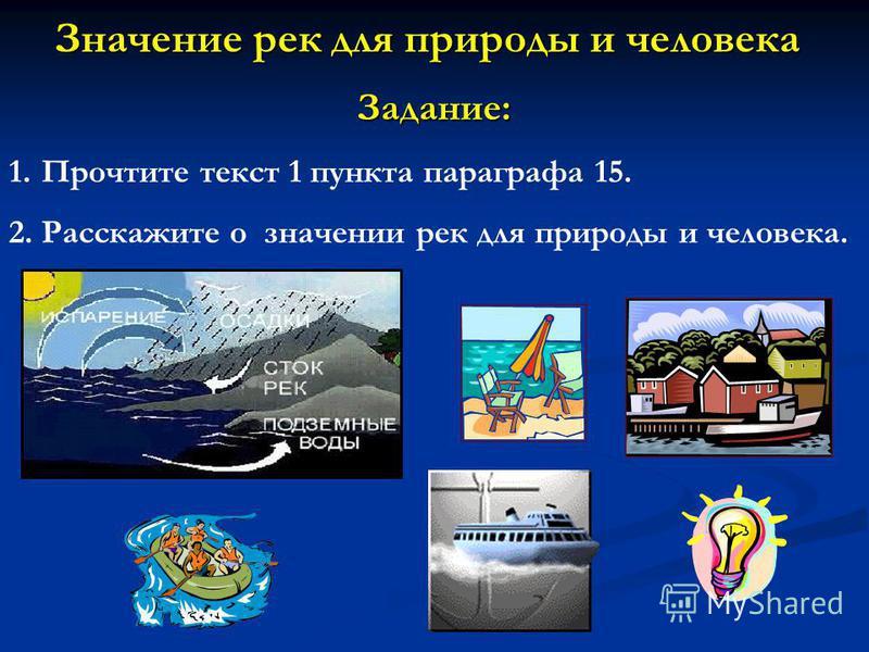 Значение рек для природы и человека Задание: 1. Прочтите текст 1 пункта параграфа 15. 2. Расскажите о значении рек для природы и человека.
