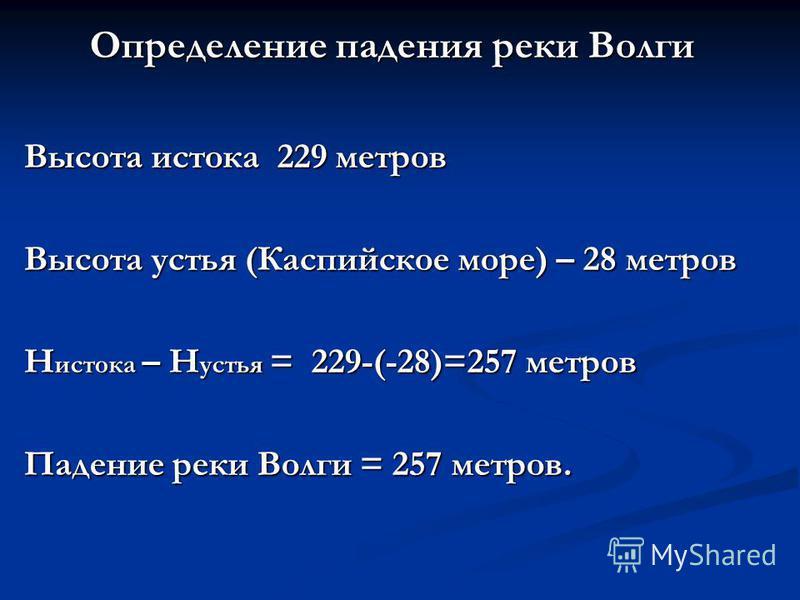Определение падения реки Волги Высота истока 229 метров Высота устья (Каспийское море) – 28 метров Н истока – Н устья = 229-(-28)=257 метров Падение реки Волги = 257 метров.