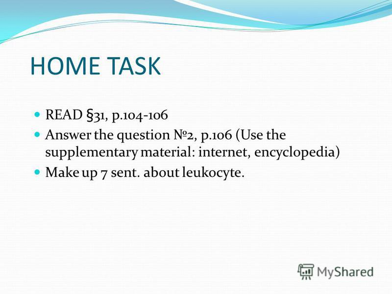 HOME TASK READ §31, p.104-106 Answer the question 2, p.106 (Use the supplementary material: internet, encyclopedia) Make up 7 sent. about leukocyte.