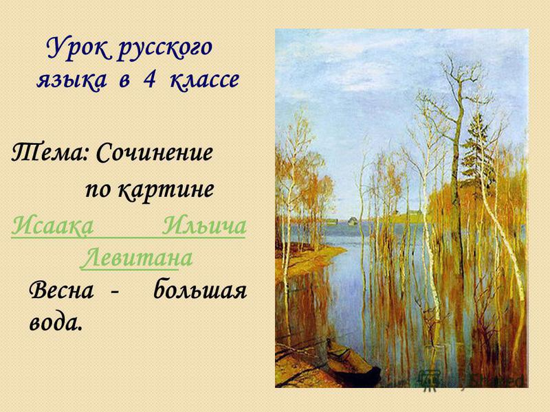 Урок русского языка в 4 классе Тема: Сочинение по картине Исаака Ильича Левитан Исаака Ильича Левитана Весна - большая вода.