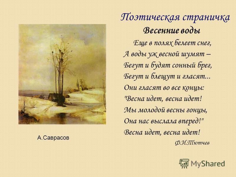 Весенние воды Еще в полях белеет снег, А воды уж весной шумят – Бегут и будят сонный брег, Бегут и блещут и гласят... Они гласят во все концы: