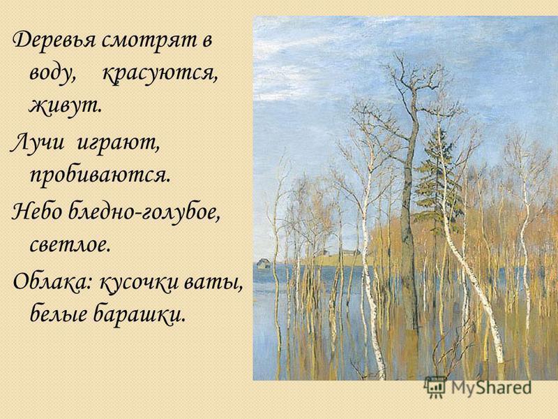 Деревья смотрят в воду, красуются, живут. Лучи играют, пробиваются. Небо бледно-голубое, светлое. Облака: кусочки ваты, белые барашки.