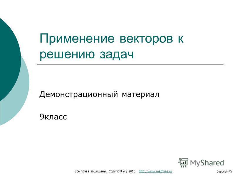 Применение векторов к решению задач Демонстрационный материал 9 класс Все права защищены. Copyright 2010. http://www.mathvaz.ruhttp://www.mathvaz.ru с Copyright с