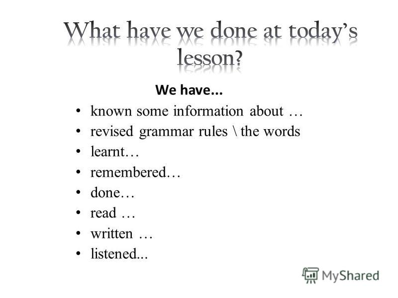 We have... known some information about … revised grammar rules \ the words learnt… remembered… done… read … written … listened...