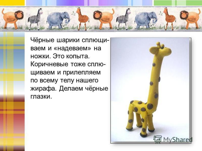 Чёрные шарики сплющи- ваем и «надеваем» на ножки. Это копыта. Коричневые тоже сплю- щиваем и прилепляем по всему телу нашего жирафа. Делаем чёрные глазки.