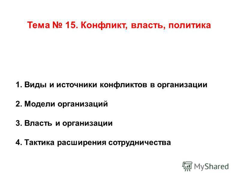 Тема 15. Конфликт, власть, политика 1. Виды и источники конфликтов в организации 2. Модели организаций 3. Власть и организации 4. Тактика расширения сотрудничества