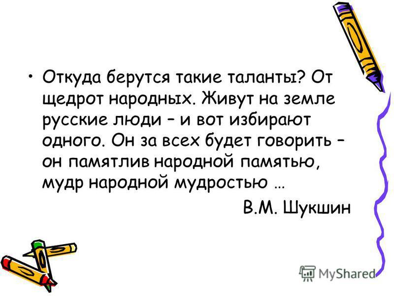 Откуда берутся такие таланты? От щедрот народных. Живут на земле русские люди – и вот избирают одного. Он за всех будет говорить – он памятлив народной памятью, мудр народной мудростью … В.М. Шукшин