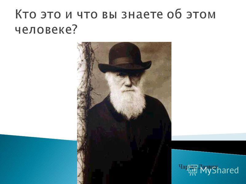 Кто это и что вы знаете об этом человеке? Чарльз Дарвин