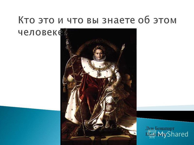 Кто это и что вы знаете об этом человеке? Луи Бонапарт Наполеон