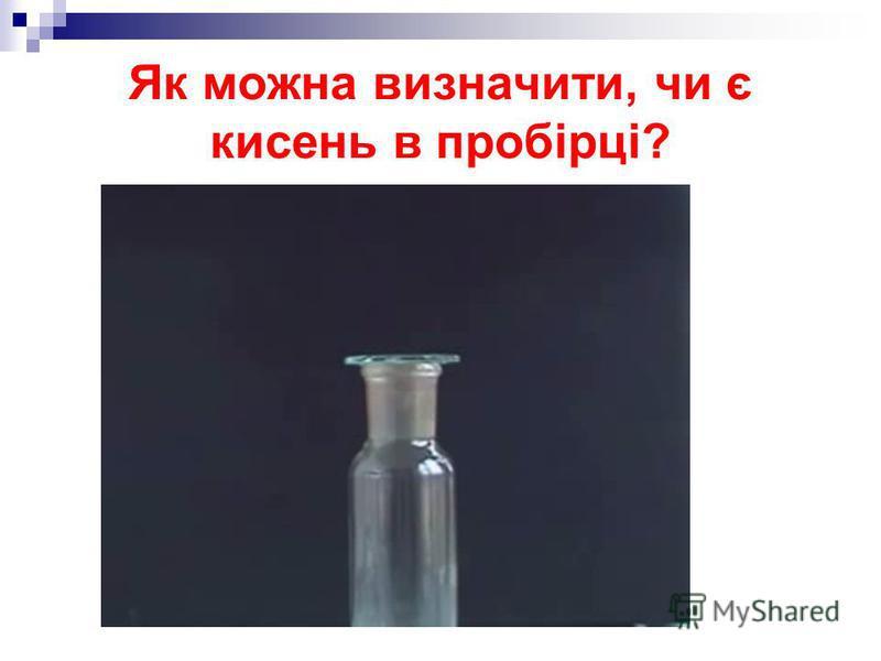 Як можна визначити, чи є кисень в пробірці?