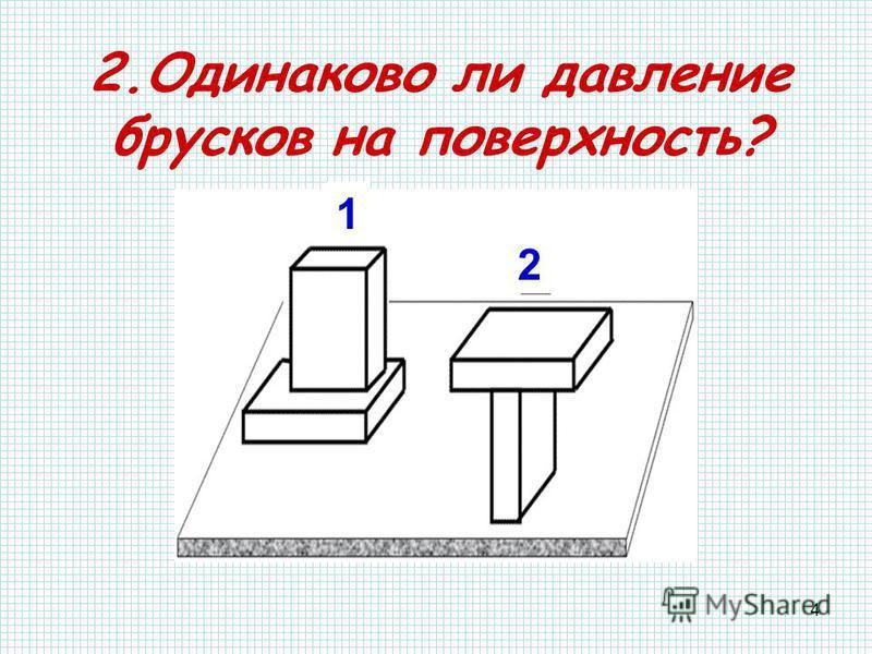 4 2. Одинаково ли давление брусков на поверхность? 1 2