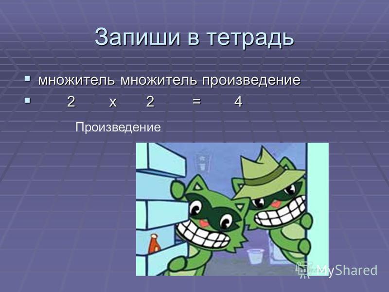 Запиши в тетрадь множитель множитель произведение множитель множитель произведение 2 х 2 = 4 2 х 2 = 4 Произведение