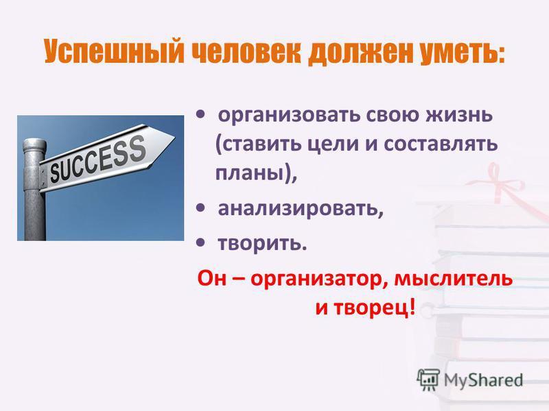 Успешный человек должен уметь: организовать свою жизнь (ставить цели и составлять планы), анализировать, творить. Он – организатор, мыслитель и творец!