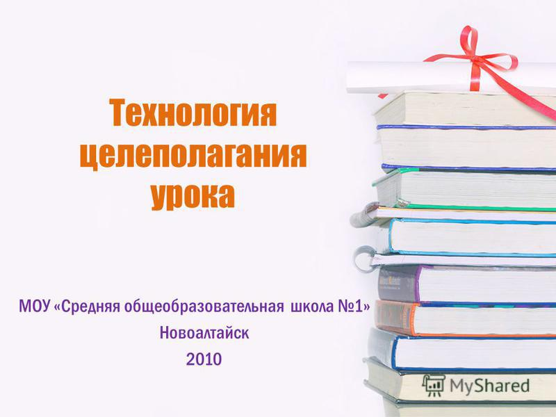 Технология целеполагания урока МОУ «Средняя общеобразовательная школа 1» Новоалтайск 2010