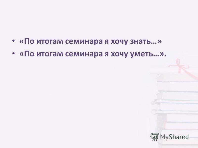«По итогам семинара я хочу знать…» «По итогам семинара я хочу уметь…».