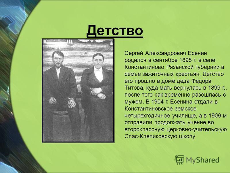 Детство Сергей Александрович Есенин родился в сентябре 1895 г. в селе Константиново Рязанской губернии в семье зажиточных крестьян. Детство его прошло в доме деда Федора Титова, куда мать вернулась в 1899 г., после того как временно разошлась с мужем