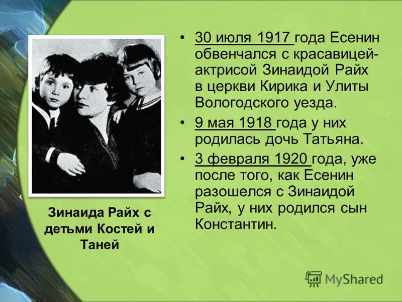 30 июля 1917 года Есенин обвенчался с красавицей- актрисой Зинаидой Райх в церкви Кирика и Улиты Вологодского уезда. 9 мая 1918 года у них родилась дочь Татьяна. 3 февраля 1920 года, уже после того, как Есенин разошелся с Зинаидой Райх, у них родился