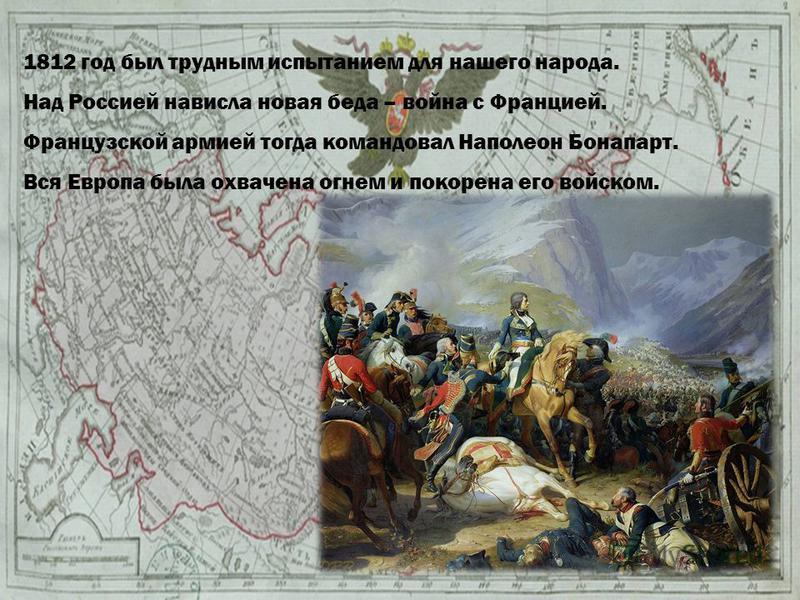 1812 год был трудным испытанием для нашего народа. Над Россией нависла новая беда – война с Францией. Французской армией тогда командовал Наполеон Бонапарт. Вся Европа была охвачена огнем и покорена его войском.