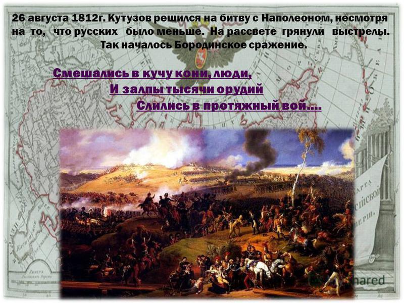 26 августа 1812 г. Кутузов решился на битву с Наполеоном, несмотря на то, что русских было меньше. На рассвете грянули выстрелы. Так началось Бородинское сражение. Смешались в кучу кони, люди, И залпы тысячи орудий Слились в протяжный вой….