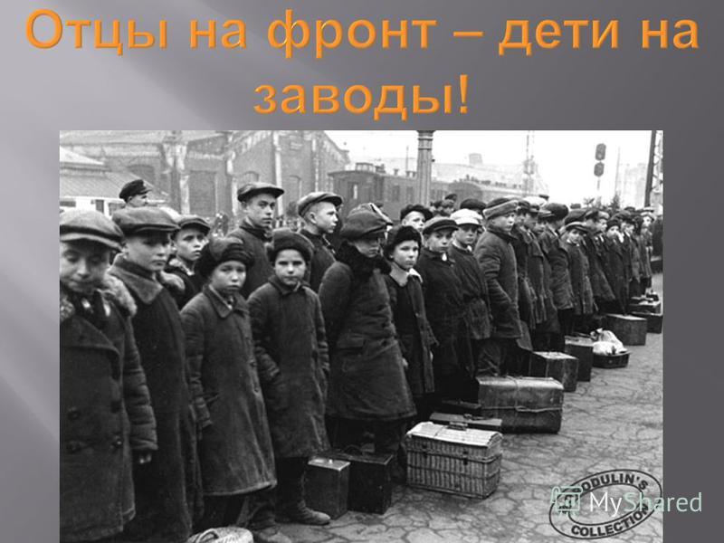 Отцы на фронт – дети на заводы !