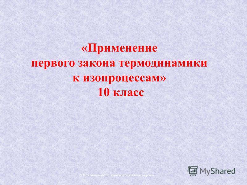 © МОУ гимназия 15. Кириллов Сергей Александрович «Применение первого закона термодинамики к изопроцессам» 10 класс