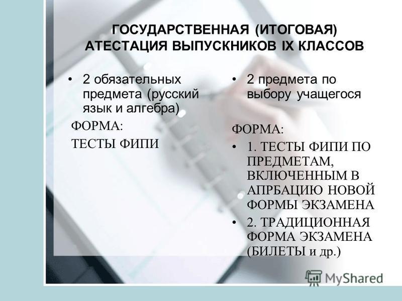 ГОСУДАРСТВЕННАЯ (ИТОГОВАЯ) АТЕСТАЦИЯ ВЫПУСКНИКОВ IХ КЛАССОВ 2 обязательных предмета (русский язык и алгебра) ФОРМА: ТЕСТЫ ФИПИ 2 предмета по выбору учащегося ФОРМА: 1. ТЕСТЫ ФИПИ ПО ПРЕДМЕТАМ, ВКЛЮЧЕННЫМ В АПРБАЦИЮ НОВОЙ ФОРМЫ ЭКЗАМЕНА 2. ТРАДИЦИОННА