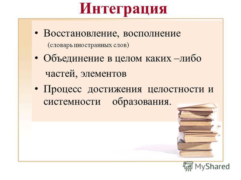 Интеграция Восстановление, восполнение (словарь иностранных слов) Объединение в целом каких –либо частей, элементов Процесс достижения целостности и системности образования.