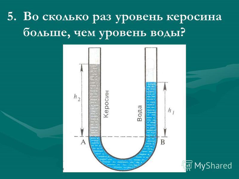 5. 5. Во сколько раз уровень керосина больше, чем уровень воды?