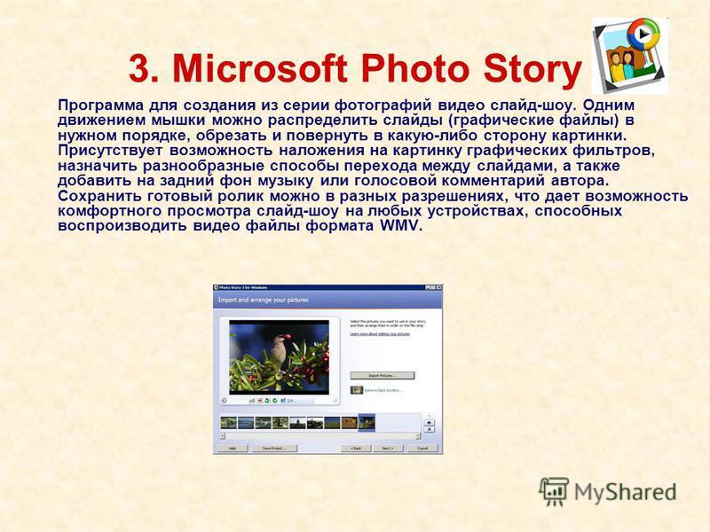 3. Microsoft Photo Story Программа для создания из серии фотографий видео слайд-шоу. Одним движением мышки можно распределить слайды (графические файлы) в нужном порядке, обрезать и повернуть в какую-либо сторону картинки. Присутствует возможность на