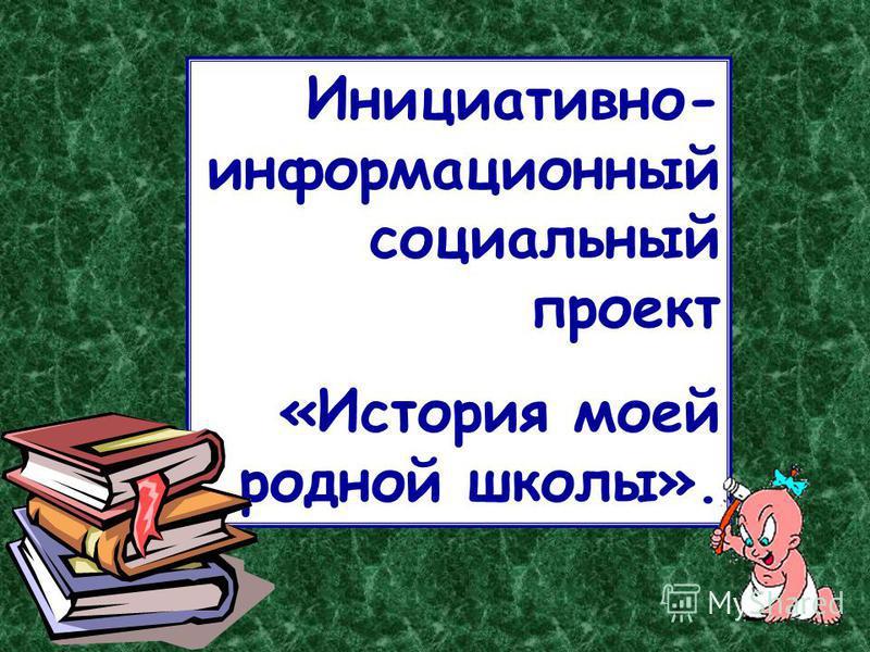 Инициативно- информационный социальный проект «История моей родной школы».