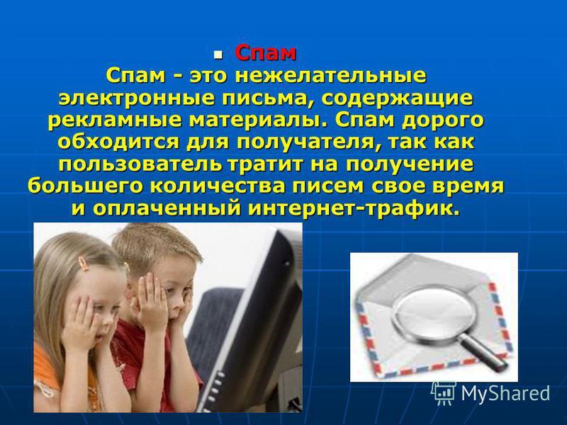 Спам Спам - это нежелательные электронные письма, содержащие рекламные материалы. Спам дорого обходится для получателя, так как пользователь тратит на получение большего количества писем свое время и оплаченный интернет-трафик. Спам Спам - это нежела