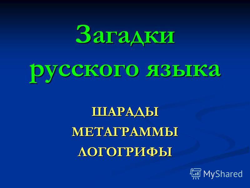 Загадки русского языка ШАРАДЫМЕТАГРАММЫЛОГОГРИФЫ