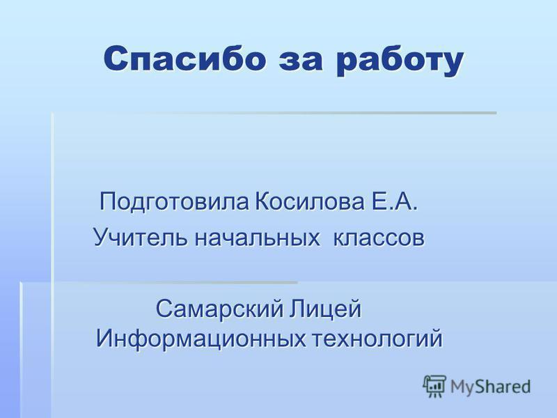Спасибо за работу Подготовила Косилова Е.А. Учитель начальных классов Самарский Лицей Информационных технологий
