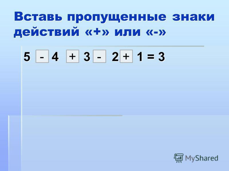 Вставь пропущенные знаки действий «+» или «-» 5 4 3 2 1 = 3 +-+-