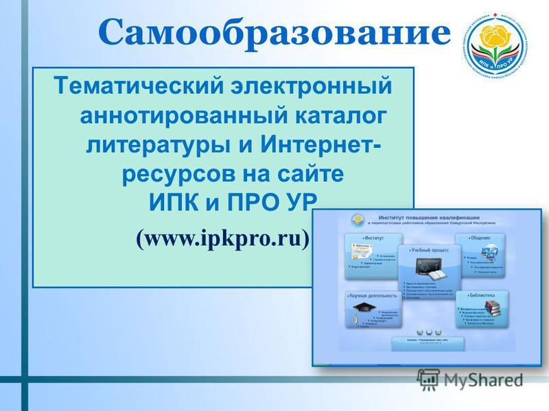 Самообразование Тематический электронный аннотированный каталог литературы и Интернет- ресурсов на сайте ИПК и ПРО УР (www.ipkpro.ru)