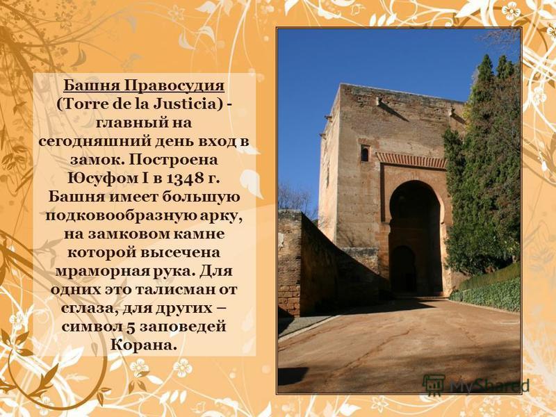 Башня Правосудия (Torre de la Justicia) - главный на сегодняшний день вход в замок. Построена Юсуфом I в 1348 г. Башня имеет большую подковообразную арку, на замковом камне которой высечена мраморная рука. Для одних это талисман от сглаза, для других