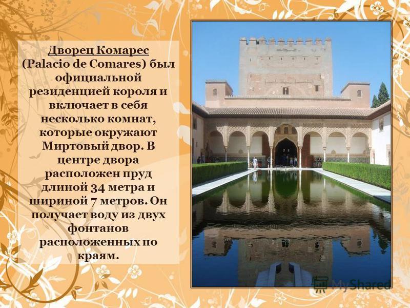 Дворец Комарес (Palacio de Comares) был официальной резиденцией короля и включает в себя несколько комнат, которые окружают Миртовый двор. В центре двора расположен пруд длиной 34 метра и шириной 7 метров. Он получает воду из двух фонтанов расположен