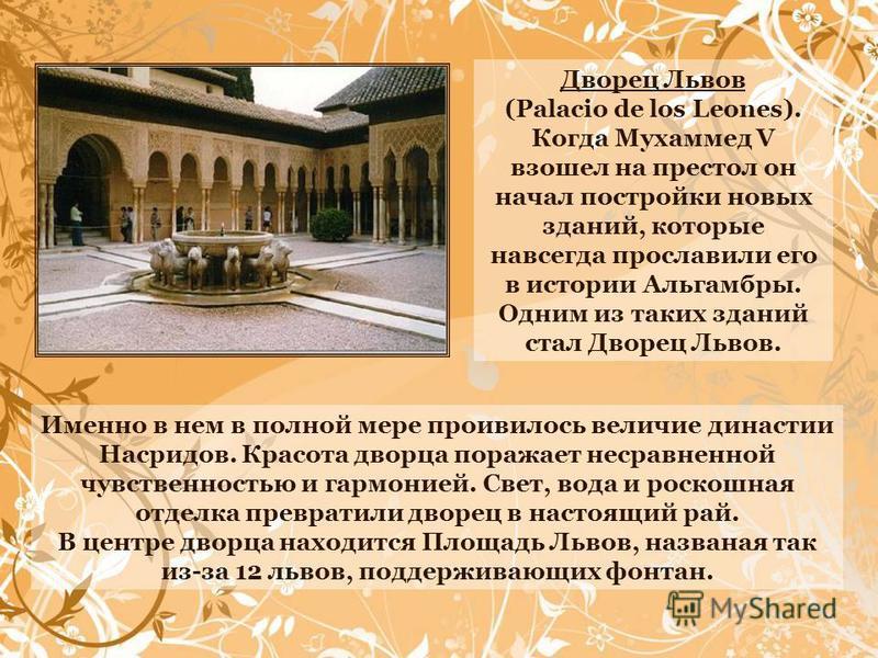 Дворец Львов (Palacio de los Leones). Когда Мухаммед V взошел на престол он начал постройки новых зданий, которые навсегда прославили его в истории Альгамбры. Одним из таких зданий стал Дворец Львов. Именно в нем в полной мере проявилось величие дина