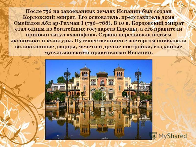 После 756 на завоеванных землях Испании был создан Кордовский эмират. Его основатель, представитель дома Омейадов Абд ар-Рахман I (756–788). В 10 в. Кордовский эмират стал одним из богатейших государств Европы, а его правители приняли титул «халифов»