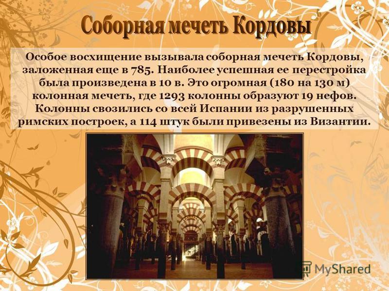 Особое восхищение вызывала соборная мечеть Кордовы, заложенная еще в 785. Наиболее успешная ее перестройка была произведена в 10 в. Это огромная (180 на 130 м) колонная мечеть, где 1293 колонны образуют 19 нефов. Колонны свозились со всей Испании из