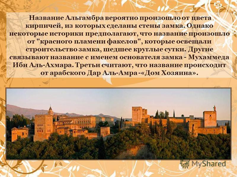 Название Альгамбра вероятно произошло от цвета кирпичей, из которых сделаны стены замка. Однако некоторые историки предполагают, что название произошло от