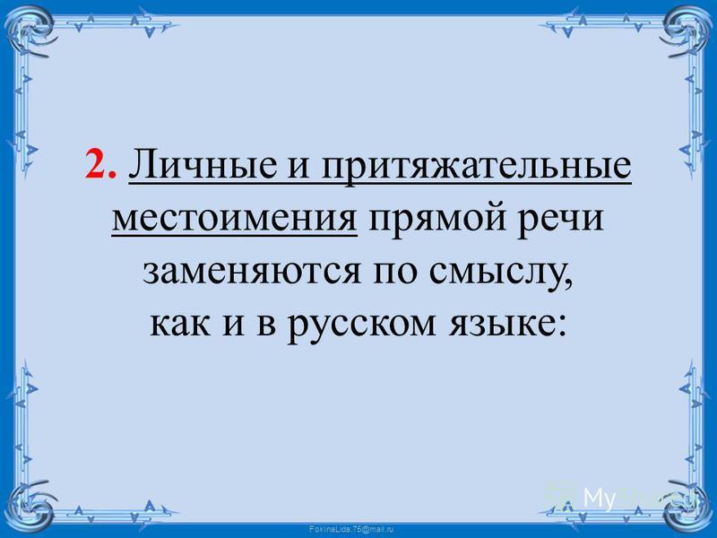 FokinaLida.75@mail.ru 2. Личные и притяжательные местоимения прямой речи заменяются по смыслу, как и в русском языке: