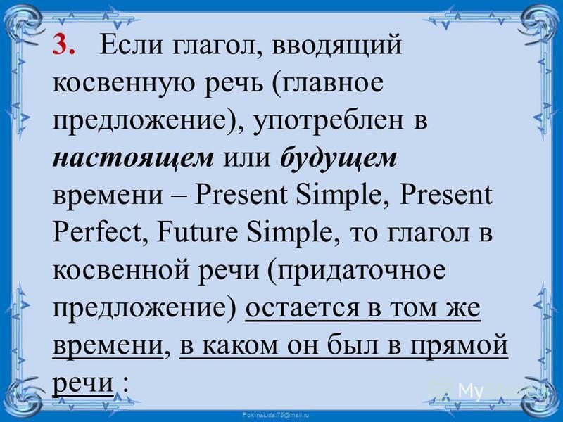 FokinaLida.75@mail.ru 3. Если глагол, вводящий косвенную речь (главное предложение), употреблен в настоящем или будущем времени – Present Simple, Present Perfect, Future Simple, то глагол в косвенной речи (придаточное предложение) остается в том же в