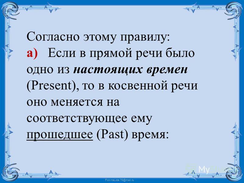 FokinaLida.75@mail.ru Согласно этому правилу: а) Если в прямой речи было одно из настоящих времен (Present), то в косвенной речи оно меняется на соответствующее ему прошедшее (Past) время: