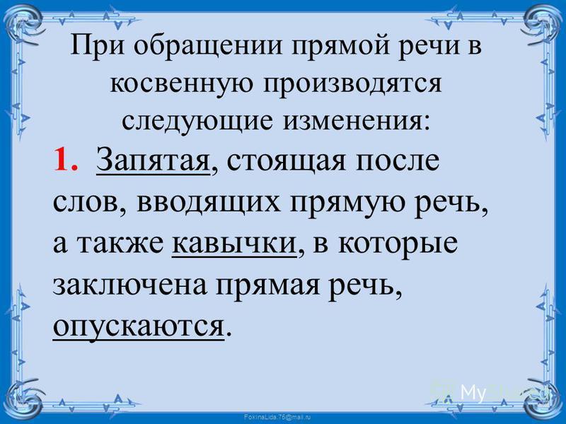 FokinaLida.75@mail.ru При обращении прямой речи в косвенную производятся следующие изменения: 1. Запятая, стоящая после слов, вводящих прямую речь, а также кавычки, в которые заключена прямая речь, опускаются.