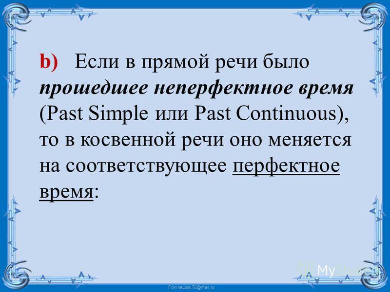 FokinaLida.75@mail.ru b) Если в прямой речи было прошедшее не перфектное время (Past Simple или Past Continuous), то в косвенной речи оно меняется на соответствующее перфектное время: