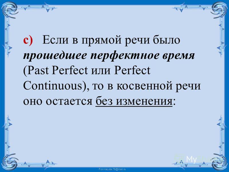 FokinaLida.75@mail.ru c) Если в прямой речи было прошедшее перфектное время (Past Perfect или Perfect Continuous), то в косвенной речи оно остается без изменения: